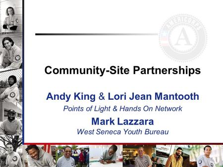 Community-Site Partnerships Andy King & Lori Jean Mantooth Points of Light & Hands On Network Mark Lazzara West Seneca Youth Bureau.