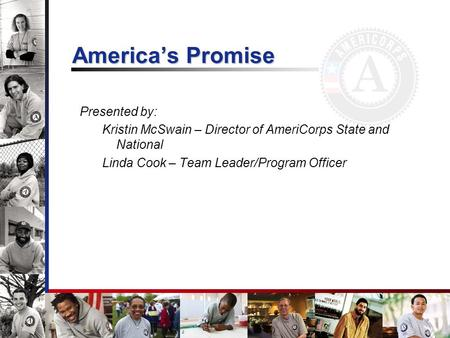 Americas Promise Presented by: Kristin McSwain – Director of AmeriCorps State and National Linda Cook – Team Leader/Program Officer.