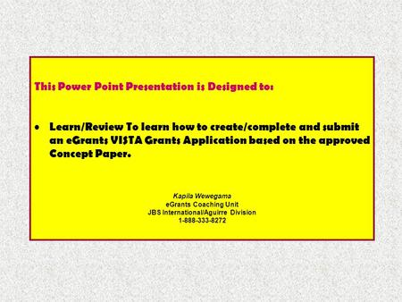 This Power Point Presentation is Designed to: Learn/Review To learn how to create/complete and submit an eGrants VISTA Grants Application based on the.