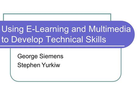 Using E-Learning and Multimedia to Develop Technical Skills George Siemens Stephen Yurkiw.