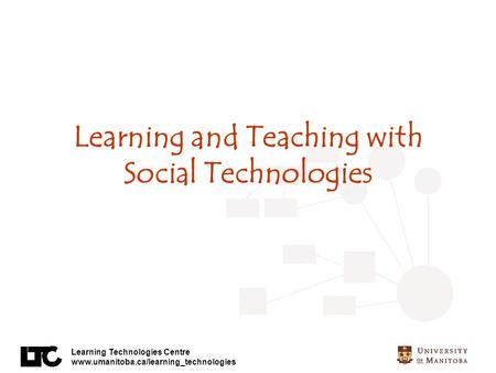 Learning Technologies Centre www.umanitoba.ca/learning_technologies Learning and Teaching with Social Technologies.