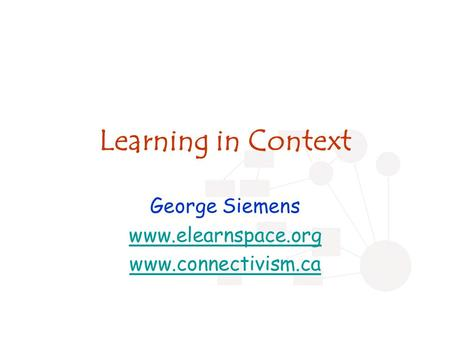 Learning in Context George Siemens www.elearnspace.org www.connectivism.ca.