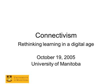 Connectivism Rethinking learning in a digital age October 19, 2005 University of Manitoba.