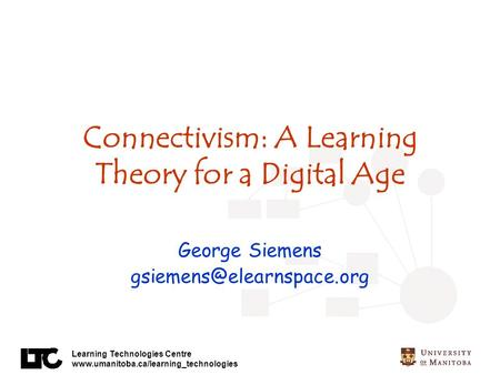 Learning Technologies Centre  Connectivism: A Learning Theory for a Digital Age George Siemens