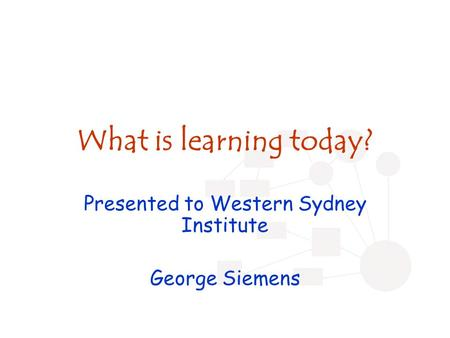 What is learning today? Presented to Western Sydney Institute George Siemens.