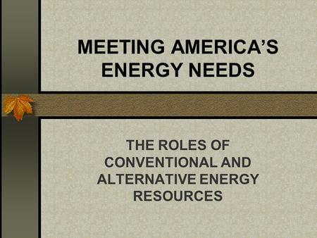 MEETING AMERICAS ENERGY NEEDS THE ROLES OF CONVENTIONAL AND ALTERNATIVE ENERGY RESOURCES.