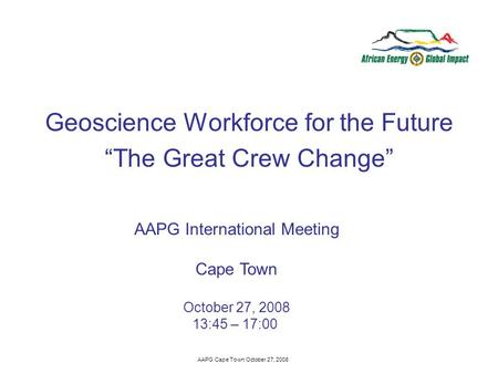 AAPG Cape Town October 27, 2008 Geoscience Workforce for the Future The Great Crew Change AAPG International Meeting Cape Town October 27, 2008 13:45 –