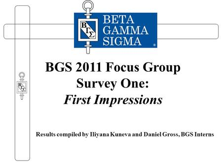 Results compiled by Iliyana Kuneva and Daniel Gross, BGS Interns BGS 2011 Focus Group Survey One: First Impressions.