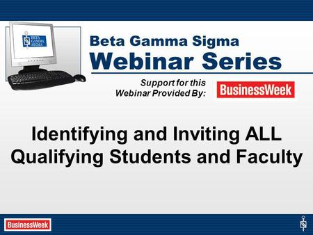 Beta Gamma Sigma Webinar Series Identifying and Inviting ALL Qualifying Students and Faculty Support for this Webinar Provided By: