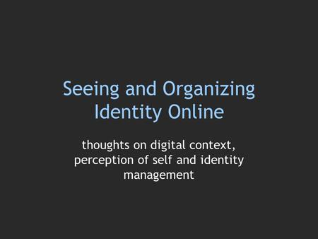Seeing and Organizing Identity Online thoughts on digital context, perception of self and identity management.