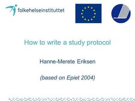 How to write a study protocol Hanne-Merete Eriksen (based on Epiet 2004)