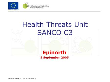 Health Threat Unit SANCO C3 Health Threats Unit SANCO C3 Epinorth 5 September 2005.