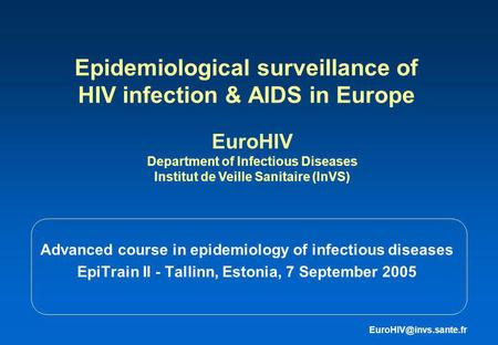 Epidemiological surveillance of HIV infection & AIDS in Europe Advanced course in epidemiology of infectious diseases EpiTrain II - Tallinn, Estonia, 7.