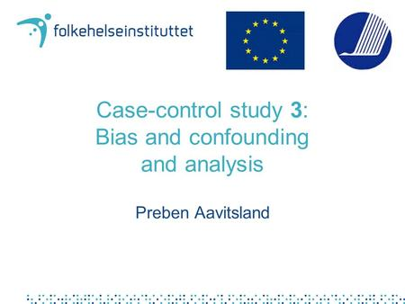 Case-control study 3: Bias and confounding and analysis Preben Aavitsland.