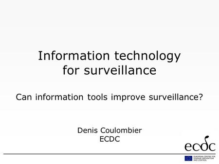 Information technology for surveillance Can information tools improve surveillance? Denis Coulombier ECDC.