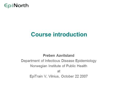 Course introduction Preben Aavitsland Department of Infectious Disease Epidemiology Norwegian Institute of Public Health at EpiTrain V, Vilnius, October.