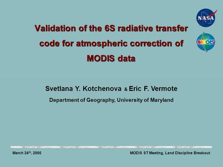 Validation of the 6S radiative transfer code for atmospheric correction of MODIS data MODIS ST Meeting, Land Discipline BreakoutMarch 24 th, 2005 Svetlana.