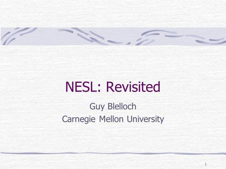 1 NESL: Revisited Guy Blelloch Carnegie Mellon University.