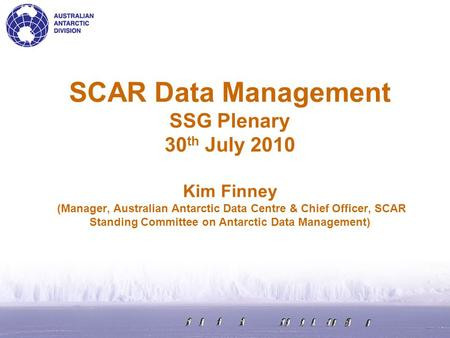 SCAR Data Management SSG Plenary 30 th July 2010 Kim Finney (Manager, Australian Antarctic Data Centre & Chief Officer, SCAR Standing Committee on Antarctic.