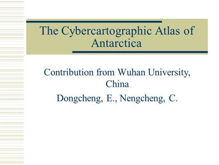 The Cybercartographic Atlas of Antarctica Contribution from Wuhan University, China Dongcheng, E., Nengcheng, C.