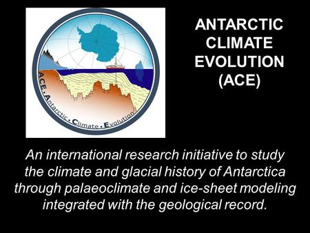 ANTARCTIC CLIMATE EVOLUTION (ACE) An international research initiative to study the climate and glacial history of Antarctica through palaeoclimate and.