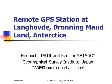 2002-11-27AGP'02 at LINZ, Wellington1 Remote GPS Station at Langhovde, Dronning Maud Land, Antarctica Hiromichi TSUJI and Kenichi MATSUO * Geographical.