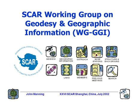 John ManningXXVII SCAR Shanghai, China, July 2002 SCAR Working Group on Geodesy & Geographic Information (WG-GGI)