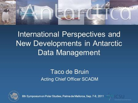 International Perspectives and New Developments in Antarctic Data Management Taco de Bruin Acting Chief Officer SCADM 8th Symposium on Polar Studies, Palma.