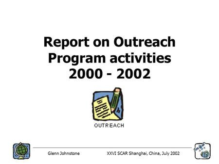 Glenn JohnstoneXXVI SCAR Shanghai, China, July 2002 Report on Outreach Program activities 2000 - 2002.