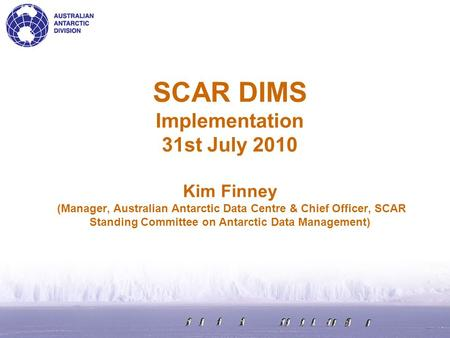 SCAR DIMS Implementation 31st July 2010 Kim Finney (Manager, Australian Antarctic Data Centre & Chief Officer, SCAR Standing Committee on Antarctic Data.