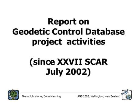Glenn Johnstone / John ManningAGS 2002, Wellington, New Zealand Report on Geodetic Control Database project activities (since XXVII SCAR July 2002)