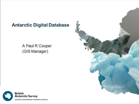 Antarctic Digital Database A Paul R Cooper (GIS Manager)