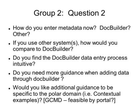 Group 2: Question 2 How do you enter metadata now? DocBuilder? Other? If you use other system(s), how would you compare to DocBuilder? Do you find the.