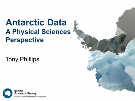 Antarctic Data A Physical Sciences Perspective Tony Phillips.