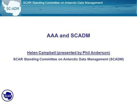 AAA and SCADM Helen Campbell (presented by Phil Anderson) SCAR Standing Committee on Antarctic Data Management (SCADM) SCAR Standing Committee on Antarctic.