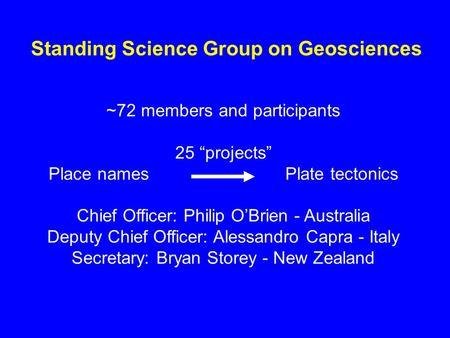 Standing Science Group on Geosciences ~72 members and participants 25 projects Place names Plate tectonics Chief Officer: Philip OBrien - Australia Deputy.