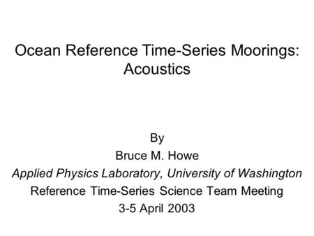 Ocean Reference Time-Series Moorings: Acoustics By Bruce M. Howe Applied Physics Laboratory, University of Washington Reference Time-Series Science Team.