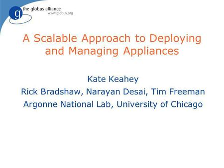 A Scalable Approach to Deploying and Managing Appliances Kate Keahey Rick Bradshaw, Narayan Desai, Tim Freeman Argonne National Lab, University of Chicago.