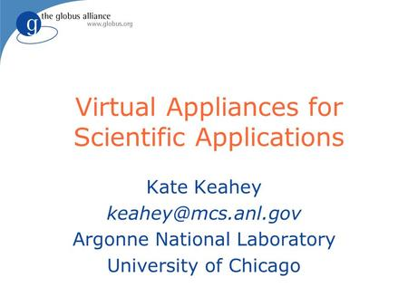 Virtual Appliances for Scientific Applications Kate Keahey Argonne National Laboratory University of Chicago.