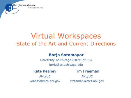 Virtual Workspaces State of the Art and Current Directions Borja Sotomayor University of Chicago (Dept. of CS) Kate Keahey ANL/UC.