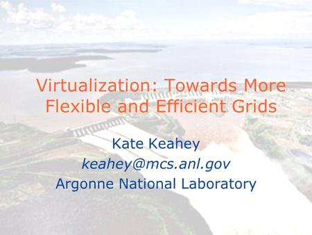 Virtualization: Towards More Flexible and Efficient Grids Kate Keahey Argonne National Laboratory.