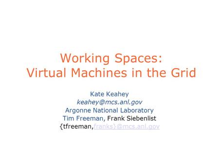 Working Spaces: Virtual Machines in the Grid Kate Keahey Argonne National Laboratory Tim Freeman, Frank Siebenlist