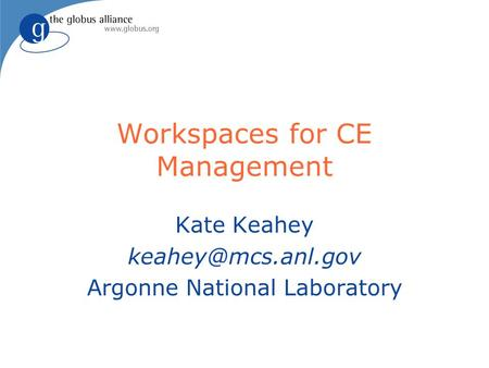 Workspaces for CE Management Kate Keahey Argonne National Laboratory.
