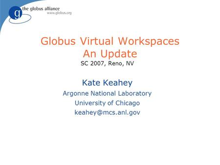 Globus Virtual Workspaces An Update SC 2007, Reno, NV Kate Keahey Argonne National Laboratory University of Chicago