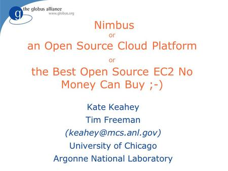 Nimbus or an Open Source Cloud Platform or the Best Open Source EC2 No Money Can Buy ;-) Kate Keahey Tim Freeman University of Chicago.