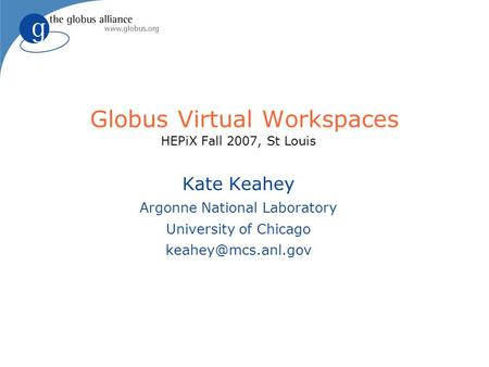 Globus Virtual Workspaces HEPiX Fall 2007, St Louis Kate Keahey Argonne National Laboratory University of Chicago