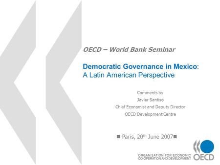 OECD – World Bank Seminar Democratic Governance in Mexico: A Latin American Perspective Paris, 20 th June 2007 Comments by Javier Santiso Chief Economist.