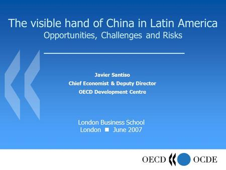 The visible hand of China in Latin America Opportunities, Challenges and Risks Javier Santiso Chief Economist & Deputy Director OECD Development Centre.