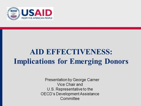 AID EFFECTIVENESS: Implications for Emerging Donors Presentation by George Carner Vice Chair and U.S. Representative to the OECDs Development Assistance.