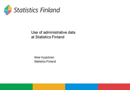 Use of administrative data at Statistics Finland Ilkka Hyppönen Statistics Finland.